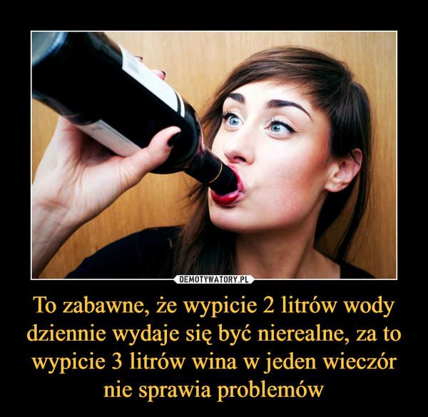 To zabawne, że wypicie 2 litrów wody dziennie wydaje się być nierealne, za to wypicie 3 litrów wina w jeden wieczór nie sprawia problemów –