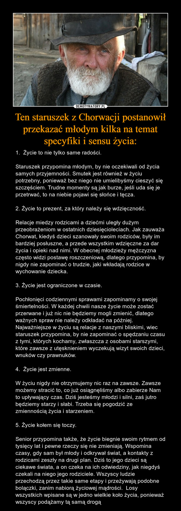 Ten staruszek z Chorwacji postanowił przekazać młodym kilka na temat specyfiki i sensu życia: – 1.  Życie to nie tylko same radości.Staruszek przypomina młodym, by nie oczekiwali od życia samych przyjemności. Smutek jest również w życiu potrzebny, ponieważ bez niego nie umielibyśmy cieszyć się szczęściem. Trudne momenty są jak burze, jeśli uda się je przetrwać, to na niebie pojawi się słońce i tęcza.2. Życie to prezent, za który należy się wdzięczność.Relacje miedzy rodzicami a dziećmi uległy dużym przeobrażeniom w ostatnich dziesięcioleciach. Jak zauważa Chorwat, kiedyś dzieci szanowały swoim rodziców, były im bardziej posłuszne, a przede wszystkim wdzięczne za dar życia i opieki nad nimi. W obecnej młodzieży mężczyzna często widzi postawę roszczeniową, dlatego przypomina, by nigdy nie zapominać o trudzie, jaki wkładają rodzice w wychowanie dziecka.3. Życie jest ograniczone w czasie.Pochłonięci codziennymi sprawami zapominamy o swojej śmiertelności. W każdej chwili nasze życie może zostać przerwane i już nic nie będziemy mogli zmienić, dlatego ważnych spraw nie należy odkładać na później. Najważniejsze w życiu są relacje z naszymi bliskimi, wiec staruszek przypomina, by nie zapominać o spędzaniu czasu z tymi, których kochamy, zwłaszcza z osobami starszymi, które zawsze z utęsknieniem wyczekują wizyt swoich dzieci, wnuków czy prawnuków.4.  Życie jest zmienne.W życiu nigdy nie otrzymujemy nic raz na zawsze. Zawsze możemy stracić to, co już osiągnęliśmy albo zabierze Nam to upływający czas. Dziś jesteśmy młodzi i silni, zaś jutro będziemy starzy i słabi. Trzeba się pogodzić ze zmiennością życia i starzeniem.5. Życie kołem się toczy.Senior przypomina także, że życie biegnie swoim rytmem od tysięcy lat i pewne rzeczy się nie zmieniają. Wspomina czasy, gdy sam był młody i odkrywał świat, a kontakty z rodzicami zeszły na drugi plan. Dziś to jego dzieci są ciekawe świata, a on czeka na ich odwiedziny, jak niegdyś czekali na niego jego rodziciele. Wszyscy ludzie przechodzą 