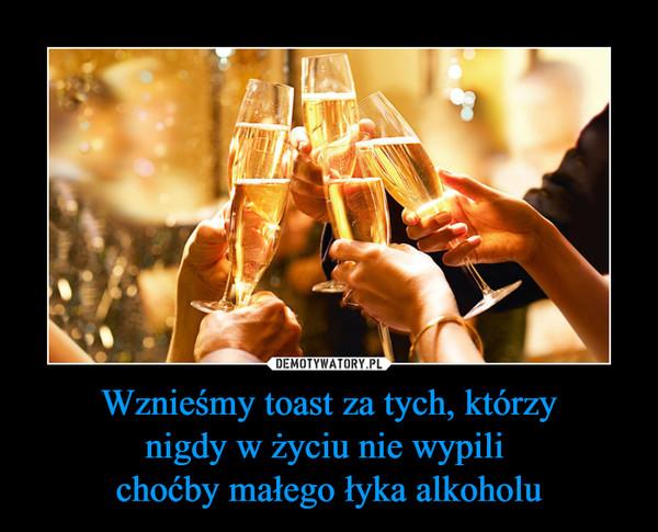 Wznieśmy toast za tych, którzynigdy w życiu nie wypili choćby małego łyka alkoholu –
