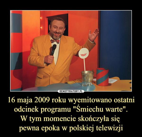 """16 maja 2009 roku wyemitowano ostatni odcinek programu """"Śmiechu warte"""".W tym momencie skończyła się pewna epoka w polskiej telewizji –  Śmiechu warte"""