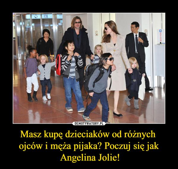 Masz kupę dzieciaków od różnych ojców i męża pijaka? Poczuj się jak Angelina Jolie! –