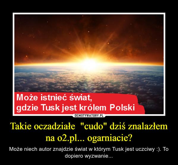 """Takie oczadziałe  """"cudo"""" dziś znalazłem na o2.pl... ogarniacie? – Może niech autor znajdzie świat w którym Tusk jest uczciwy :). To dopiero wyzwanie..."""