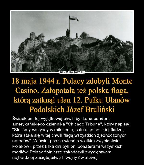 18 maja 1944 r. Polacy zdobyli Monte Casino. Załopotała też polska flaga, którą zatknął ułan 12. Pułku Ułanów Podolskich Józef Bruliński – Świadkiem tej wyjątkowej chwili był korespondent amerykańskiego dziennika ''Chicago Tribune'', który napisał: ''Staliśmy wszyscy w milczeniu, salutując polskiej fladze, która stała się w tej chwili flagą wszystkich zjednoczonych narodów''. W świat poszła wieść o wielkim zwycięstwie Polaków - przez kilka dni byli oni bohaterami wszystkich mediów. Polscy żołnierze zakończyli zwycięstwem najbardziej zaciętą bitwę II wojny światowej!