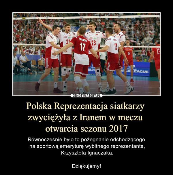 Polska Reprezentacja siatkarzy zwyciężyła z Iranem w meczu otwarcia sezonu 2017 – Równocześnie było to pożegnanie odchodzącego na sportową emeryturę wybitnego reprezentanta, Krzysztofa Ignaczaka.Dziękujemy!