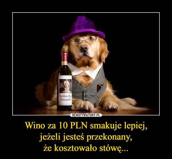 Wino za 10 PLN smakuje lepiej,jeżeli jesteś przekonany,że kosztowało stówę... –