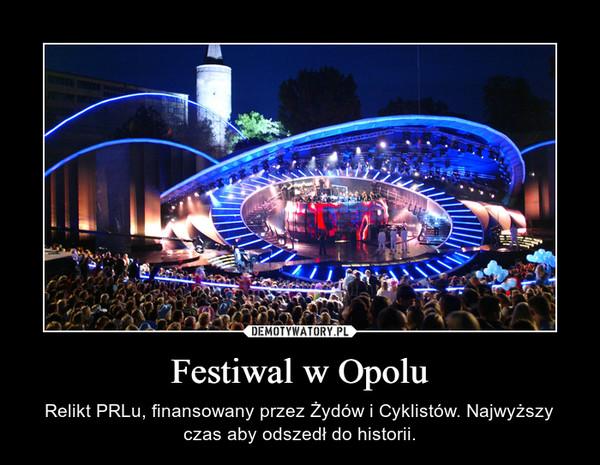 Festiwal w Opolu – Relikt PRLu, finansowany przez Żydów i Cyklistów. Najwyższy czas aby odszedł do historii.