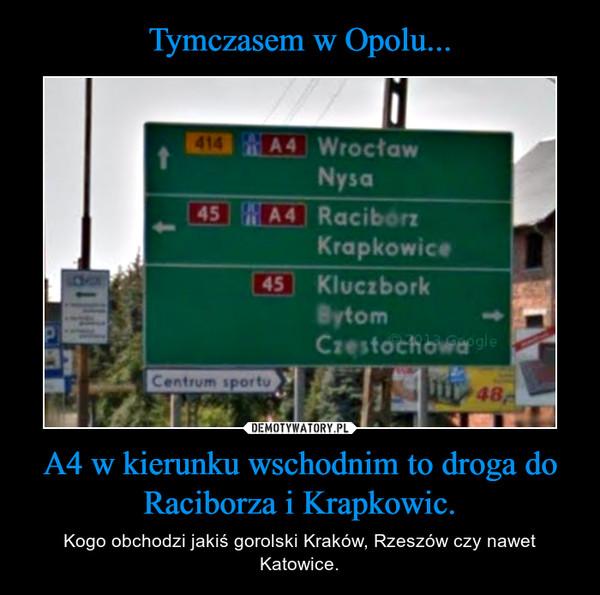 A4 w kierunku wschodnim to droga do Raciborza i Krapkowic. – Kogo obchodzi jakiś gorolski Kraków, Rzeszów czy nawet Katowice.