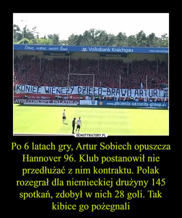 Po 6 latach gry, Artur Sobiech opuszcza Hannover 96. Klub postanowił nie przedłużać z nim kontraktu. Polak rozegrał dla niemieckiej drużyny 145 spotkań, zdobył w nich 28 goli. Tak kibice go pożegnali –