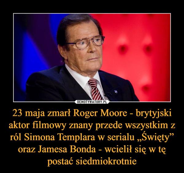 """23 maja zmarł Roger Moore - brytyjski aktor filmowy znany przede wszystkim z ról Simona Templara w serialu """"Święty"""" oraz Jamesa Bonda - wcielił się w tę postać siedmiokrotnie –"""