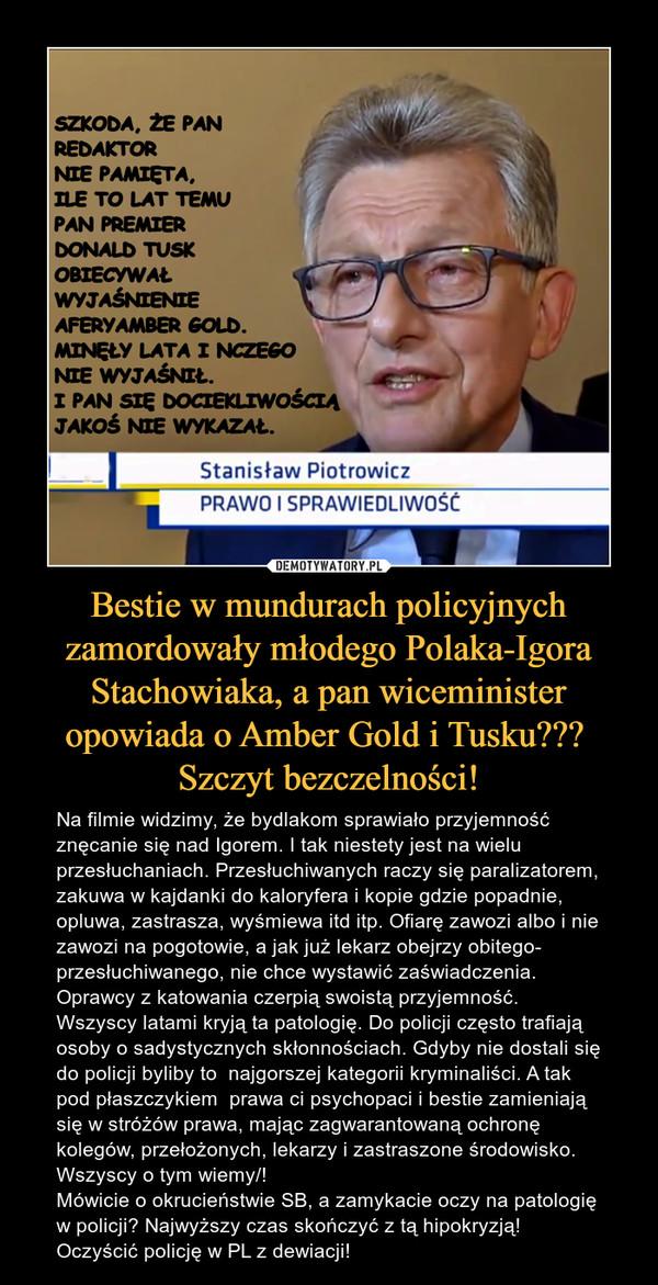 Bestie w mundurach policyjnych zamordowały młodego Polaka-Igora Stachowiaka, a pan wiceminister opowiada o Amber Gold i Tusku??? Szczyt bezczelności! – Na filmie widzimy, że bydlakom sprawiało przyjemność znęcanie się nad Igorem. I tak niestety jest na wielu przesłuchaniach. Przesłuchiwanych raczy się paralizatorem, zakuwa w kajdanki do kaloryfera i kopie gdzie popadnie, opluwa, zastrasza, wyśmiewa itd itp. Ofiarę zawozi albo i nie zawozi na pogotowie, a jak już lekarz obejrzy obitego- przesłuchiwanego, nie chce wystawić zaświadczenia. Oprawcy z katowania czerpią swoistą przyjemność. Wszyscy latami kryją ta patologię. Do policji często trafiają osoby o sadystycznych skłonnościach. Gdyby nie dostali się do policji byliby to  najgorszej kategorii kryminaliści. A tak pod płaszczykiem  prawa ci psychopaci i bestie zamieniają się w stróżów prawa, mając zagwarantowaną ochronę kolegów, przełożonych, lekarzy i zastraszone środowisko. Wszyscy o tym wiemy/! Mówicie o okrucieństwie SB, a zamykacie oczy na patologię w policji? Najwyższy czas skończyć z tą hipokryzją! Oczyścić policję w PL z dewiacji!