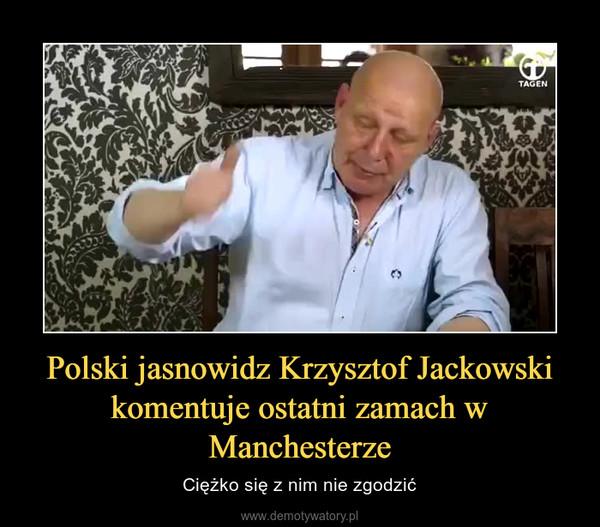 Polski jasnowidz Krzysztof Jackowski komentuje ostatni zamach w Manchesterze – Ciężko się z nim nie zgodzić