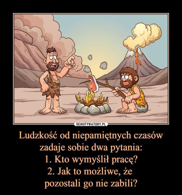 Ludzkość od niepamiętnych czasów zadaje sobie dwa pytania:1. Kto wymyślił pracę?2. Jak to możliwe, że pozostali go nie zabili? –