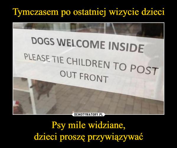 Tymczasem po ostatniej wizycie dzieci Psy mile widziane, dzieci proszę przywiązywać