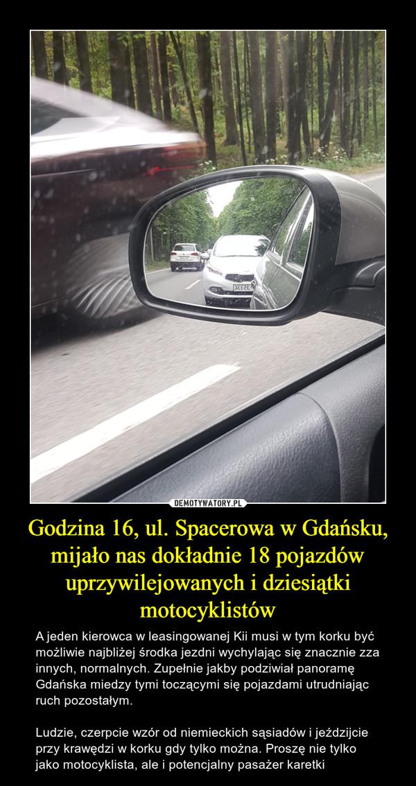 Godzina 16, ul. Spacerowa w Gdańsku, mijało nas dokładnie 18 pojazdów uprzywilejowanych i dziesiątki motocyklistów – A jeden kierowca w leasingowanej Kii musi w tym korku być możliwie najbliżej środka jezdni wychylając się znacznie zza innych, normalnych. Zupełnie jakby podziwiał panoramę Gdańska miedzy tymi toczącymi się pojazdami utrudniając ruch pozostałym.Ludzie, czerpcie wzór od niemieckich sąsiadów i jeździjcie przy krawędzi w korku gdy tylko można. Proszę nie tylko jako motocyklista, ale i potencjalny pasażer karetki