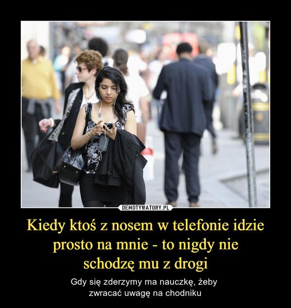 Kiedy ktoś z nosem w telefonie idzie prosto na mnie - to nigdy nieschodzę mu z drogi – Gdy się zderzymy ma nauczkę, żeby zwracać uwagę na chodniku