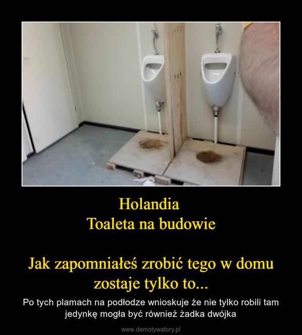 Holandia Toaleta na budowieJak zapomniałeś zrobić tego w domu zostaje tylko to... – Po tych plamach na podłodze wnioskuje że nie tylko robili tam jedynkę mogła być również żadka dwójka