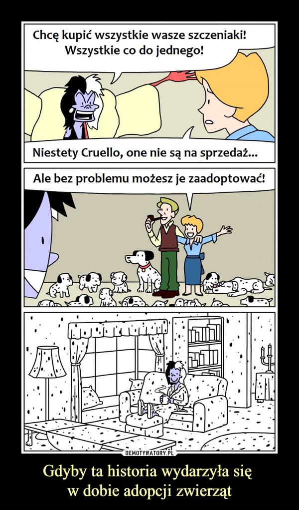 Gdyby ta historia wydarzyła się w dobie adopcji zwierząt –  Chcę kupić wszystkie wasze szczeniaki!Wszystkie co do jednego!Niestety Cruello, one nie są na sprzedaż...Ale bez problemu możesz je zaadoptować!