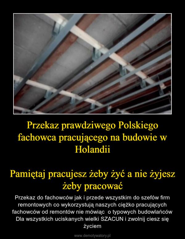 Przekaz prawdziwego Polskiego fachowca pracującego na budowie w HolandiiPamiętaj pracujesz żeby żyć a nie żyjesz żeby pracować – Przekaz do fachowców jak i przede wszystkim do szefów firm remontowych co wykorzystują naszych ciężko pracujących fachowców od remontów nie mówiąc  o typowych budowlańcówDla wszystkich uciskanych wielki SZACUN i zwolnij ciesz się życiem
