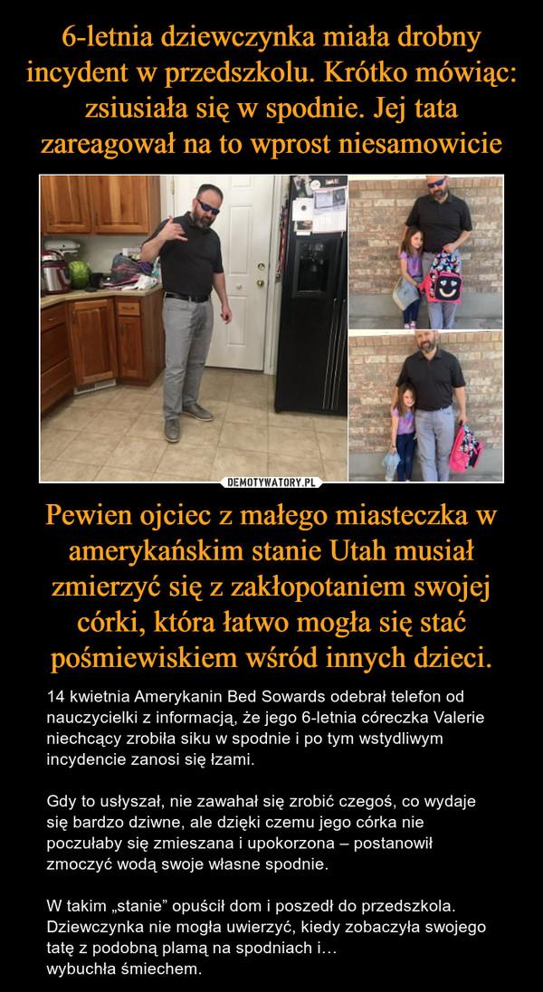 """Pewien ojciec z małego miasteczka w amerykańskim stanie Utah musiał zmierzyć się z zakłopotaniem swojej córki, która łatwo mogła się stać pośmiewiskiem wśród innych dzieci. – 14 kwietnia Amerykanin Bed Sowards odebrał telefon od nauczycielki z informacją, że jego 6-letnia córeczka Valerie niechcący zrobiła siku w spodnie i po tym wstydliwym incydencie zanosi się łzami.Gdy to usłyszał, nie zawahał się zrobić czegoś, co wydaje się bardzo dziwne, ale dzięki czemu jego córka nie poczułaby się zmieszana i upokorzona – postanowił zmoczyć wodą swoje własne spodnie.W takim """"stanie"""" opuścił dom i poszedł do przedszkola. Dziewczynka nie mogła uwierzyć, kiedy zobaczyła swojego tatę z podobną plamą na spodniach i… wybuchła śmiechem."""