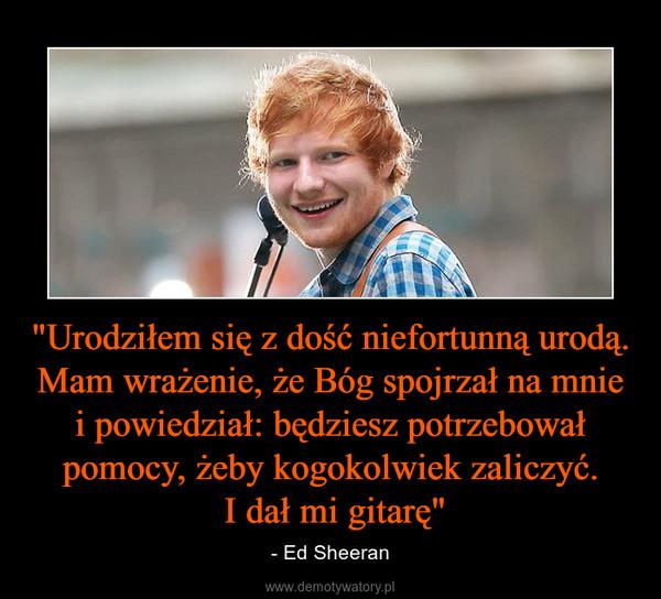 """""""Urodziłem się z dość niefortunną urodą. Mam wrażenie, że Bóg spojrzał na mnie i powiedział: będziesz potrzebował pomocy, żeby kogokolwiek zaliczyć. I dał mi gitarę"""" – - Ed Sheeran"""