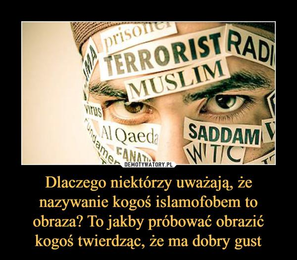 Dlaczego niektórzy uważają, że nazywanie kogoś islamofobem to obraza? To jakby próbować obrazić kogoś twierdząc, że ma dobry gust –