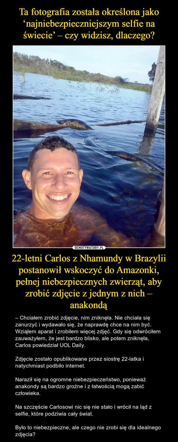 22-letni Carlos z Nhamundy w Brazylii postanowił wskoczyć do Amazonki, pełnej niebezpiecznych zwierząt, aby zrobić zdjęcie z jednym z nich – anakondą – – Chciałem zrobić zdjęcie, nim zniknęła. Nie chciała się zanurzyć i wydawało się, że naprawdę chce na nim być. Wziąłem aparat i zrobiłem więcej zdjęć. Gdy się odwróciłem zauważyłem, że jest bardzo blisko, ale potem zniknęła, Carlos powiedział UOL Daily.Zdjęcie zostało opublikowane przez siostrę 22-latka i natychmiast podbiło internet.Naraził się na ogromne niebezpieczeństwo, ponieważ anakondy są bardzo groźne i z łatwością mogą zabić człowieka.Na szczęście Carlosowi nic się nie stało i wrócił na ląd z selfie, które podziwia cały świat.Było to niebezpieczne, ale czego nie zrobi się dla idealnego zdjęcia?