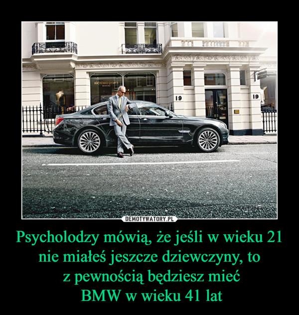 Psycholodzy mówią, że jeśli w wieku 21 nie miałeś jeszcze dziewczyny, to z pewnością będziesz mieć BMW w wieku 41 lat –