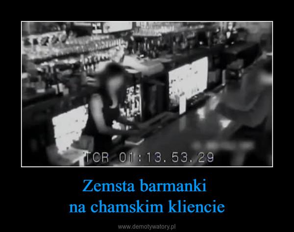 Zemsta barmanki na chamskim kliencie –
