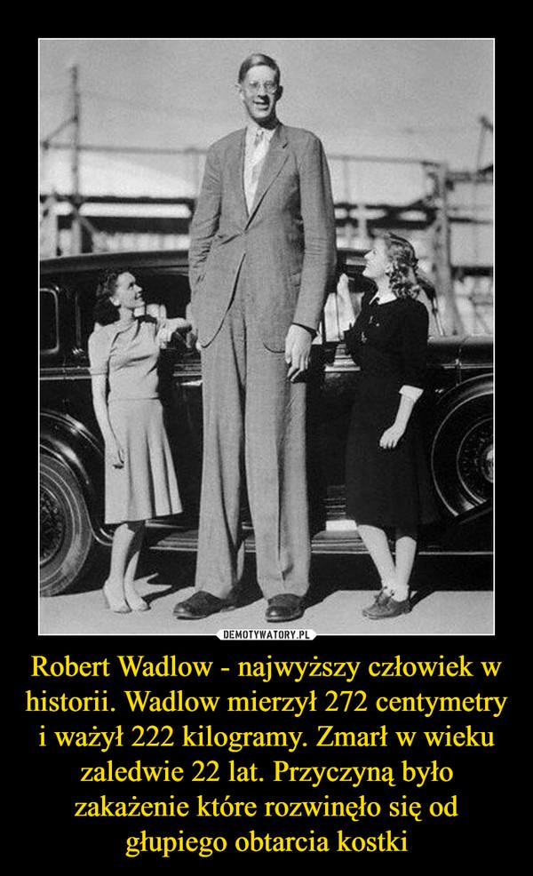 Robert Wadlow - najwyższy człowiek w historii. Wadlow mierzył 272 centymetry i ważył 222 kilogramy. Zmarł w wieku zaledwie 22 lat. Przyczyną było zakażenie które rozwinęło się od głupiego obtarcia kostki –