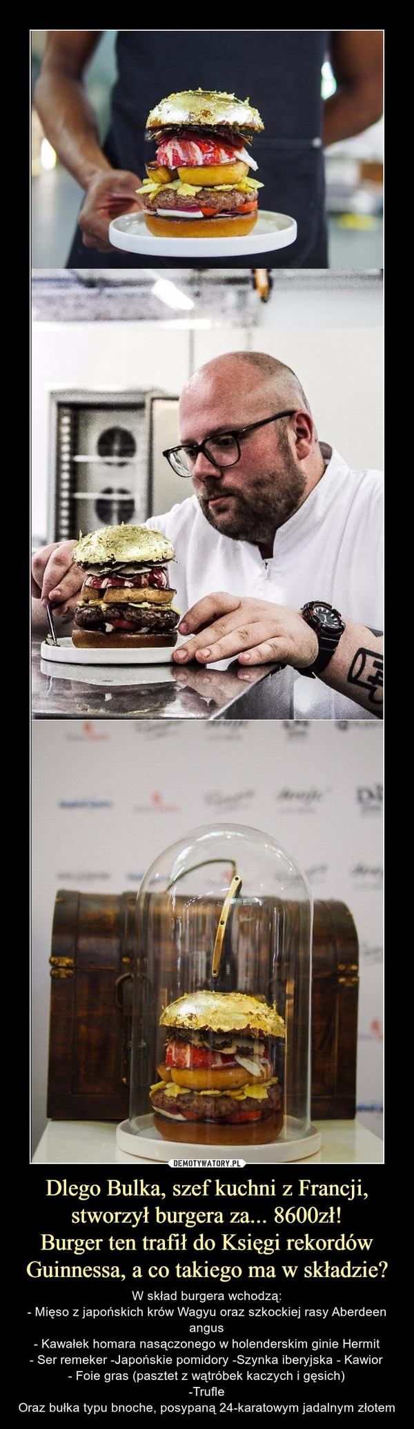 Dlego Bulka, szef kuchni z Francji, stworzył burgera za... 8600zł!Burger ten trafił do Księgi rekordów Guinnessa, a co takiego ma w składzie? – W skład burgera wchodzą:- Mięso z japońskich krów Wagyu oraz szkockiej rasy Aberdeen angus- Kawałek homara nasączonego w holenderskim ginie Hermit- Ser remeker -Japońskie pomidory -Szynka iberyjska - Kawior- Foie gras (pasztet z wątróbek kaczych i gęsich)-TrufleOraz bułka typu bnoche, posypaną 24-karatowym jadalnym złotem