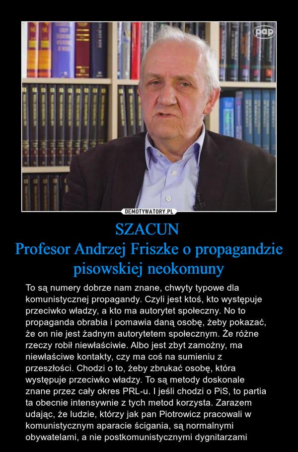 SZACUN Profesor Andrzej Friszke o propagandzie pisowskiej neokomuny – To są numery dobrze nam znane, chwyty typowe dla komunistycznej propagandy. Czyli jest ktoś, kto występuje przeciwko władzy, a kto ma autorytet społeczny. No to propaganda obrabia i pomawia daną osobę, żeby pokazać, że on nie jest żadnym autorytetem społecznym. Że różne rzeczy robił niewłaściwie. Albo jest zbyt zamożny, ma niewłaściwe kontakty, czy ma coś na sumieniu z przeszłości. Chodzi o to, żeby zbrukać osobę, która występuje przeciwko władzy. To są metody doskonale znane przez cały okres PRL-u. I jeśli chodzi o PiS, to partia ta obecnie intensywnie z tych metod korzysta. Zarazem udając, że ludzie, którzy jak pan Piotrowicz pracowali w komunistycznym aparacie ścigania, są normalnymi obywatelami, a nie postkomunistycznymi dygnitarzami