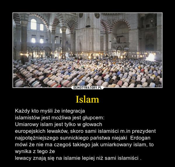Islam – Każdy kto myśli że integracjaislamistów jest możliwa jest głupcem:Umiarowy islam jest tylko w głowacheuropejskich lewaków, skoro sami islamiści m.in prezydent najpotężniejszego sunnickiego państwa niejaki  Erdogan mówi że nie ma czegoś takiego jak umiarkowany islam, to wynika z tego żelewacy znają się na islamie lepiej niż sami islamiści .