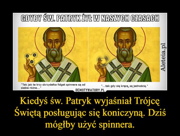 Kiedyś św. Patryk wyjaśniał Trójcę Świętą posługując się koniczyną. Dziś mógłby użyć spinnera. –