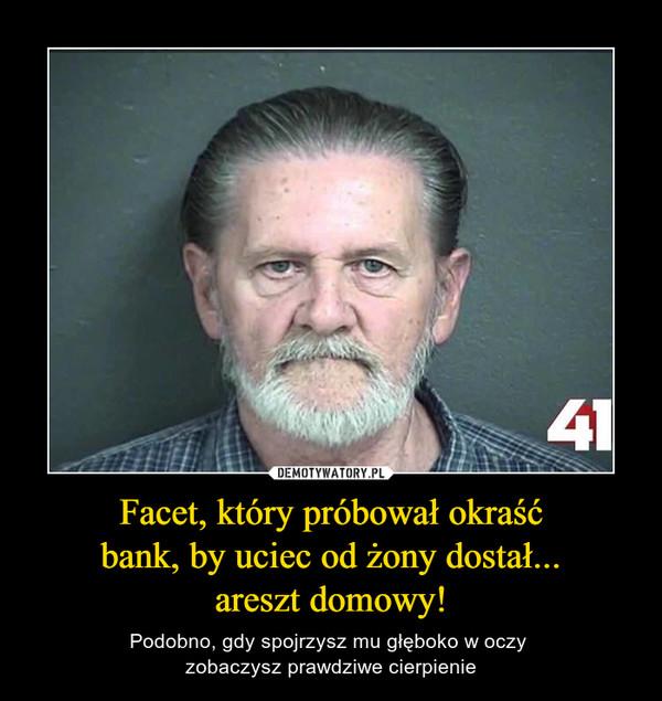 Facet, który próbował okraść bank, by uciec od żony dostał... areszt domowy! – Podobno, gdy spojrzysz mu głęboko w oczy zobaczysz prawdziwe cierpienie