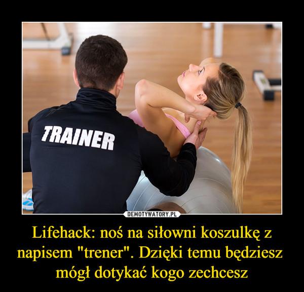 """Lifehack: noś na siłowni koszulkę z napisem """"trener"""". Dzięki temu będziesz  mógł dotykać kogo zechcesz –  TRAINER"""