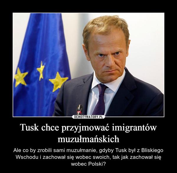 Tusk chce przyjmować imigrantów muzułmańskich – Ale co by zrobili sami muzułmanie, gdyby Tusk był z Bliskiego Wschodu i zachował się wobec swoich, tak jak zachował się wobec Polski?
