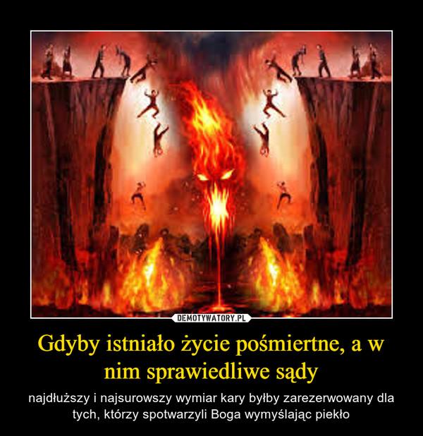 Gdyby istniało życie pośmiertne, a w nim sprawiedliwe sądy – najdłuższy i najsurowszy wymiar kary byłby zarezerwowany dla tych, którzy spotwarzyli Boga wymyślając piekło