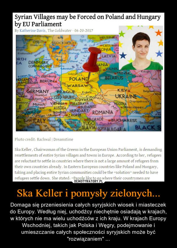 """Ska Keller i pomysły zielonych... – Domaga się przeniesienia całych syryjskich wiosek i miasteczek do Europy. Według niej, uchodźcy niechętnie osiadają w krajach, w których nie ma wielu uchodźców z ich kraju. W krajach Europy Wschodniej, takich jak Polska i Węgry, podejmowanie i umieszczanie całych społeczności syryjskich może być """"rozwiązaniem"""" ..."""