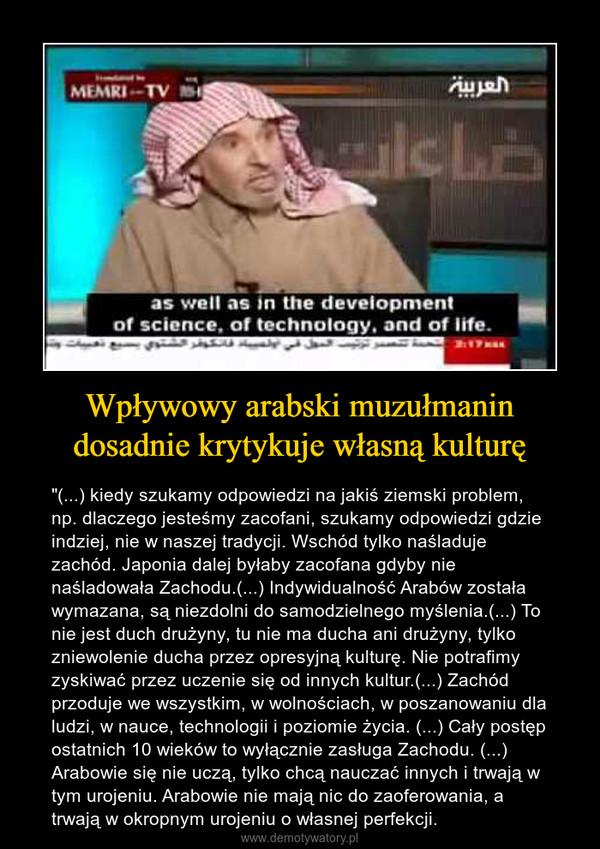 """Wpływowy arabski muzułmanin dosadnie krytykuje własną kulturę – """"(...) kiedy szukamy odpowiedzi na jakiś ziemski problem, np. dlaczego jesteśmy zacofani, szukamy odpowiedzi gdzie indziej, nie w naszej tradycji. Wschód tylko naśladuje zachód. Japonia dalej byłaby zacofana gdyby nie naśladowała Zachodu.(...) Indywidualność Arabów została wymazana, są niezdolni do samodzielnego myślenia.(...) To nie jest duch drużyny, tu nie ma ducha ani drużyny, tylko zniewolenie ducha przez opresyjną kulturę. Nie potrafimy zyskiwać przez uczenie się od innych kultur.(...) Zachód przoduje we wszystkim, w wolnościach, w poszanowaniu dla ludzi, w nauce, technologii i poziomie życia. (...) Cały postęp ostatnich 10 wieków to wyłącznie zasługa Zachodu. (...) Arabowie się nie uczą, tylko chcą nauczać innych i trwają w tym urojeniu. Arabowie nie mają nic do zaoferowania, a trwają w okropnym urojeniu o własnej perfekcji."""