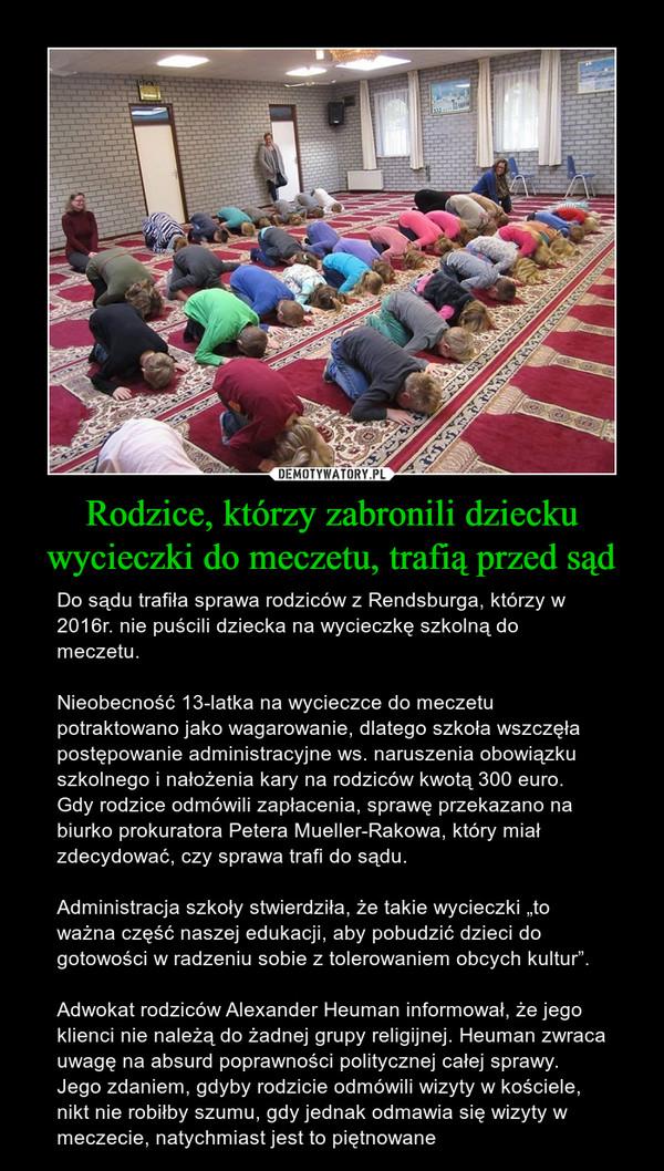 """Rodzice, którzy zabronili dziecku wycieczki do meczetu, trafią przed sąd – Do sądu trafiła sprawa rodziców z Rendsburga, którzy w 2016r. nie puścili dziecka na wycieczkę szkolną do meczetu.Nieobecność 13-latka na wycieczce do meczetu potraktowano jako wagarowanie, dlatego szkoła wszczęła postępowanie administracyjne ws. naruszenia obowiązku szkolnego i nałożenia kary na rodziców kwotą 300 euro. Gdy rodzice odmówili zapłacenia, sprawę przekazano na biurko prokuratora Petera Mueller-Rakowa, który miał zdecydować, czy sprawa trafi do sądu.Administracja szkoły stwierdziła, że takie wycieczki """"to ważna część naszej edukacji, aby pobudzić dzieci do gotowości w radzeniu sobie z tolerowaniem obcych kultur"""".Adwokat rodziców Alexander Heuman informował, że jego klienci nie należą do żadnej grupy religijnej. Heuman zwraca uwagę na absurd poprawności politycznej całej sprawy. Jego zdaniem, gdyby rodzicie odmówili wizyty w kościele, nikt nie robiłby szumu, gdy jednak odmawia się wizyty w meczecie, natychmiast jest to piętnowane"""