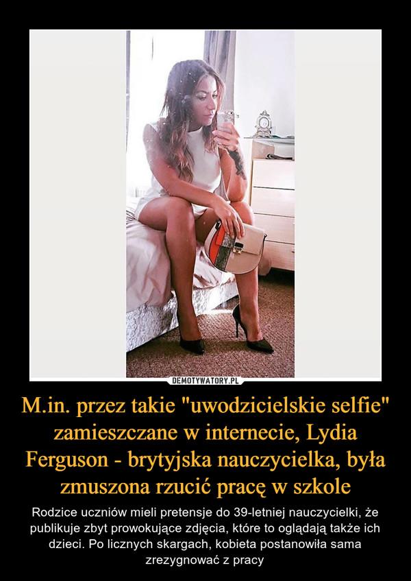 """M.in. przez takie """"uwodzicielskie selfie"""" zamieszczane w internecie, Lydia Ferguson - brytyjska nauczycielka, była zmuszona rzucić pracę w szkole – Rodzice uczniów mieli pretensje do 39-letniej nauczycielki, że publikuje zbyt prowokujące zdjęcia, które to oglądają także ich dzieci. Po licznych skargach, kobieta postanowiła sama zrezygnować z pracy"""