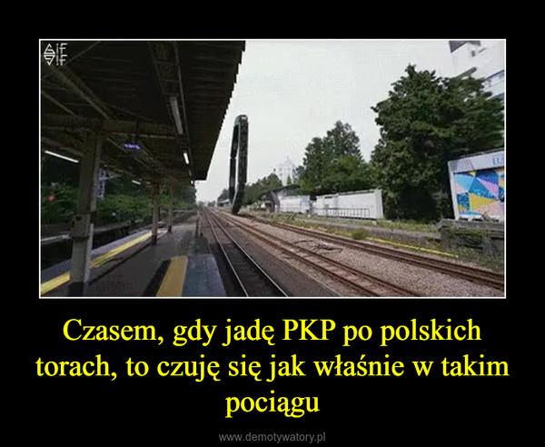 Czasem, gdy jadę PKP po polskich torach, to czuję się jak właśnie w takim pociągu –
