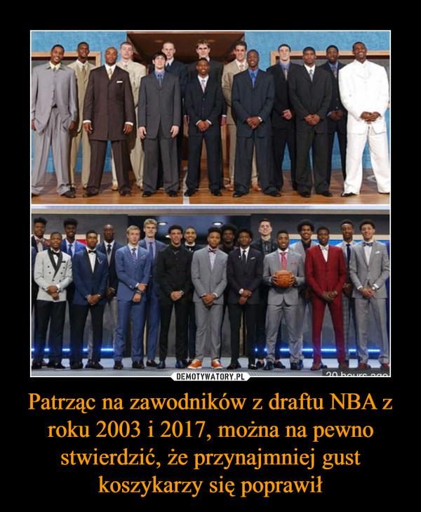 Patrząc na zawodników z draftu NBA z roku 2003 i 2017, można na pewno stwierdzić, że przynajmniej gust koszykarzy się poprawił –