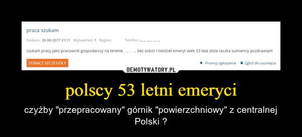 """polscy 53 letni emeryci – czyżby """"przepracowany"""" górnik """"powierzchniowy"""" z centralnej Polski ?"""