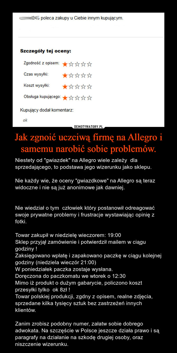"""Jak zgnoić uczciwą firmę na Allegro i samemu narobić sobie problemów. – Niestety od """"gwiazdek"""" na Allegro wiele zależy  dla sprzedającego, to podstawa jego wizerunku jako sklepu.Nie każdy wie, że oceny """"gwiazdkowe"""" na Allegro są teraz widoczne i nie są już anonimowe jak dawniej.Nie wiedział o tym  człowiek który postanowił odreagować swoje prywatne problemy i frustracje wystawiając opinię z fotki.Towar zakupił w niedzielę wieczorem: 19:00Sklep przyjął zamówienie i potwierdził mailem w ciągu godziny !Zaksięgowano wpłatę i zapakowano paczkę w ciągu kolejnej godziny (niedziela wieczór 21:00)W poniedziałek paczka zostaje wysłana.Doręczona do paczkomatu we wtorek o 12:30Mimo iż produkt o dużym gabarycie, policzono koszt przesyłki tylko  ok 8zł !Towar polskiej produkcji, zgdny z opisem, realne zdjęcia, sprzedane kilka tysięcy sztuk bez zastrzeżeń innych klientów.Zanim zrobisz podobny numer, załatw sobie dobrego adwokata. Na szczęście w Polsce jeszcze działa prawo i są paragrafy na działanie na szkodę drugiej osoby, oraz niszczenie wizerunku."""