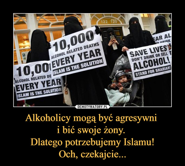 Alkoholicy mogą być agresywni i bić swoje żony. Dlatego potrzebujemy Islamu!Och, czekajcie... –  10,000 alcohol related deaths every yearIslam is the sollutionSave lives don't drink or sell alcohol!Stand for shariah