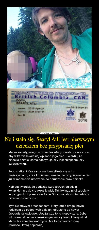 No i stało się. Searyl Atli jest pierwszym dzieckiem bez przypisanej płci – Matka kanadyjskiego noworodka zdecydowała, że nie chce, aby w karcie lekarskiej wpisano jego płeć. Twierdzi, że dziecko później samo zdecyduje czy jest chłopcem, czy dziewczynką.Jego matka, która sama nie identyfikuje się ani z mężczyznami, ani z kobietami, uważa, że przypisywanie płci już w momencie urodzenia, to naruszenie praw dziecka.Kobieta twierdzi, że podczas wzrokowych oględzin lekarskich nie da się określić płci. Tak lekarze mieli zrobić w jej przypadku i przez całe życie Doty musiała sobie radzić z przeciwnościami losu.Tym światowym precedensem, który toruje drogę innym rodzicom do podobnych działań, oburzone są nawet środowiska lewicowe. Uważają.że to to niepoważne, żeby zdrowemu dziecku z określonymi narządami płciowymi od startu tak komplikować życie. Ma to ośmieszać ideę równości, którą popierają
