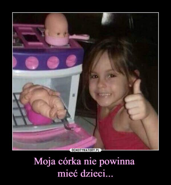 Moja córka nie powinna mieć dzieci... –