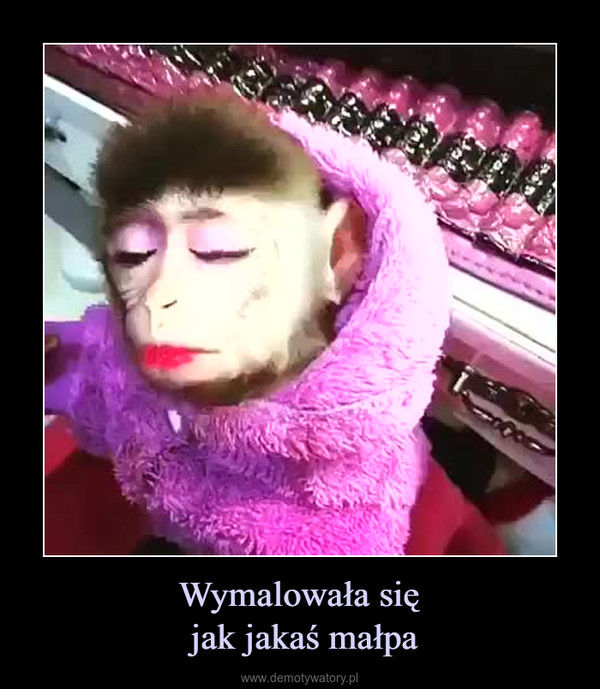Wymalowała się jak jakaś małpa –