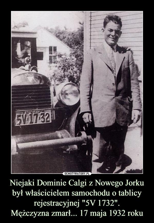 """Niejaki Dominie Calgi z Nowego Jorku był właścicielem samochodu o tablicy rejestracyjnej """"5V 1732"""".Mężczyzna zmarł... 17 maja 1932 roku –"""